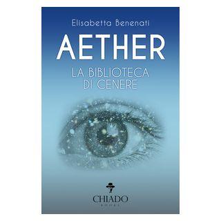 Aether. La biblioteca di cenere - Benenati Elisabetta