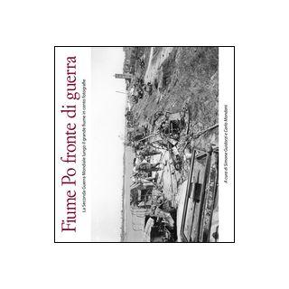 Fiume Po fronte di guerra. La seconda guerra mondiale lungo il grande fiume in cento fotografie - Guidorzi S. (cur.); Mondani C. (cur.)