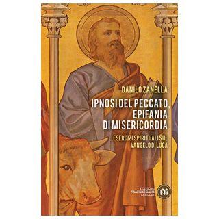 Ipnosi del peccato, epifania di misericordia. Esercizi spirituali sul Vangelo di Luca - Zanella Danilo