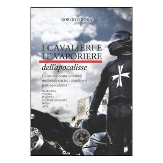 I cavalieri e le vaporiere dell'apocalisse. Guida ragionata ai revival medievali e ai tecnomedioevi post-apocalittici... - Roda Roberto