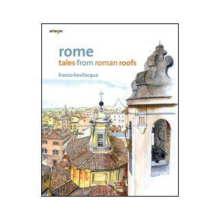 Rome. Tales from roman roofs. Ediz. illustrata - Bevilacqua Franco