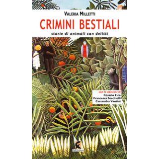 Crimini bestiali. Storie di animali con delitti - Milletti Valeria