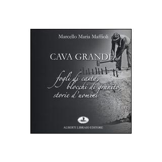 Cava grande. Fogli di carta, blocchi di granito, storie d'uomini - Maffioli Marcello Maria