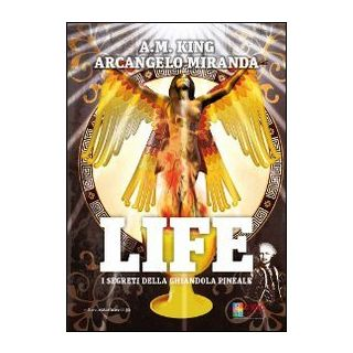 Life. I segreti della ghiandola pineale - Miranda Arcangelo; King A. M.