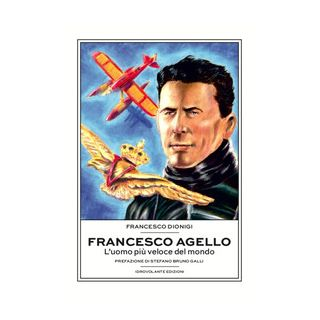 Francesco Agello. L'uomo più veloce del mondo - Dionigi Francesco