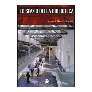 Lo spazio della biblioteca. Culture e pratiche del progetto tra architettura e biblioteconomia - Vivarelli M. (cur.)