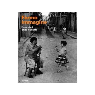 Fermo immagine. Fotografie di Enzo Sellerio - Puglisi Giovanni; Bertelli Carlo; Maffioli Monica
