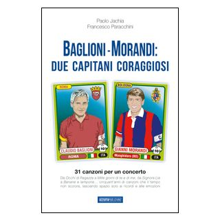 Baglioni e Morandi. Due capitani coraggiosi. Racconti di un'avventura cantata - Paracchini Francesco; Jachia Paolo