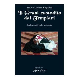 Il Graal custodito dai Templari. La luce del cielo notturno - Lopardi Maria Grazia