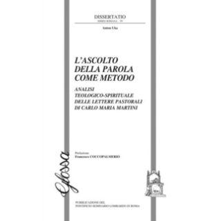 L'ascolto della Parola come metodo. Analisi teologico-spirituale delle lettere pastorali di Carlo Maria Martini - Uka Anton
