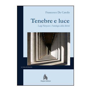 Tenebre e luce. Luigi Pareyson e l'ontologia della libertà - De Carolis Francesco