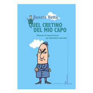 Quel cretino del mio capo. Manuale di sopravvivenza per dipendenti aziendali - Votta Renato