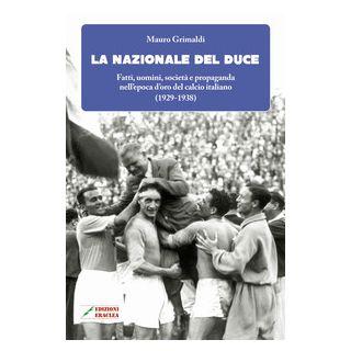 La Nazionale del duce. Fatti, uomini, società e propaganda nell'epoca d'oro del calcio italiano (1929-1938) - Grimaldi Mauro