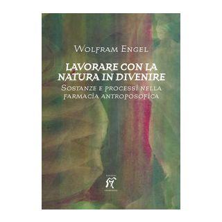 Lavorare con la natura in divenire. Sostanze e processi nella farmacia antroposofica - Engel Wolfram