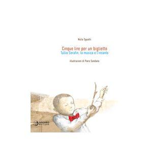 Cinque lire per un biglietto. Tullio Serafin, la musica e l'incanto. Ediz. illustrata - Sguotti Nicla