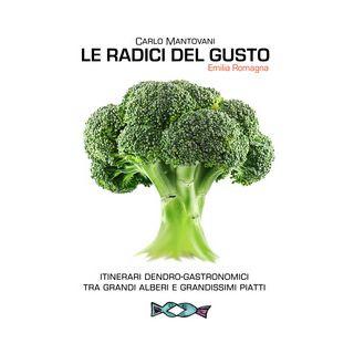 Le radici del gusto. Itinerari dendro-gastronomici tra grandi alberi e grandissimi piatti - Mantovani Carlo