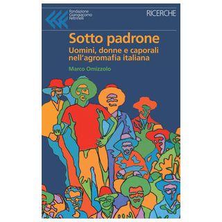 Sotto padrone. Uomini, donne e caporali nell'agromafia italiana - Omizzolo Marco