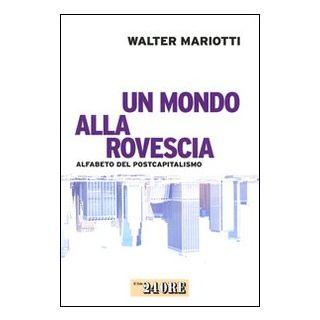 Un mondo alla rovescia. Alfabeto del postcapitalismo - Mariotti Walter