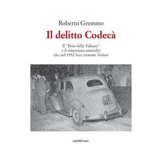 Il delitto Codecà. Il «Boia della Valsusa» e il misterioso omicidio che nel 1952 fece tremare Torino - Gremmo Roberto