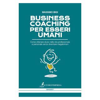 Business coaching per esseri umani. Come ottenere di più nella vita professionale e personale senza diventare megalomani - Bigi Massimo
