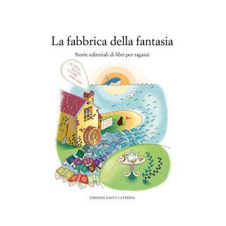 La fabbrica della fantasia. Storie editoriali di libri per ragazzi - Cicala R. (cur.); Fochesato W. (cur.)