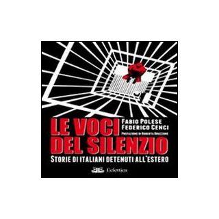 Le voci del silenzio. Storie di italiani detenuti all'estero - Polese Fabio; Cenci Federico; Aliboni A. (cur.)