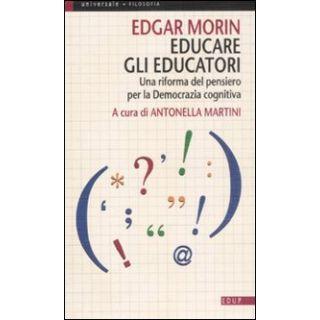 Educare gli educatori. Una riforma del pensiero per la democrazia cognitiva - Morin Edgar; Martini A. (cur.)