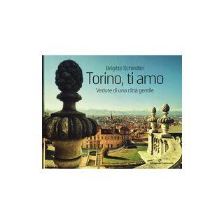Torino, ti amo. Vedute di una città gentile. Ediz. illustrata - Schindler Brigitte