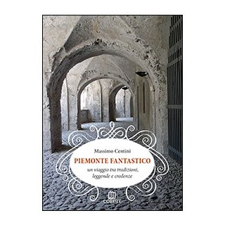 Piemonte fantastico. Un viaggio tra tradizioni, leggende e credenze - Centini Massimo