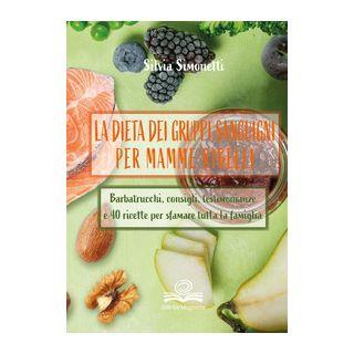 La dieta dei gruppi sanguigni per mamme ribelli. Barbatrucchi, consigli, testimonianze e 40 ricette per sfamare tutta la famiglia - Simonetti Silvia