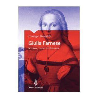 Giulia Farnese. Femina, mater et domina - Moscatelli Giuseppe