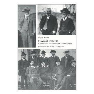Giovanni Zibordi. Biografia di un riformista intransigente - Moroni Sheyla
