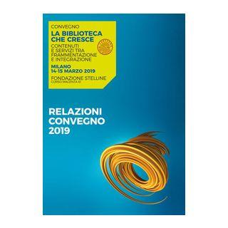 La biblioteca che cresce. Contenuti e servizi tra frammentazione e integrazione. Atti del Convegno (Milano, 14-15 marzo 2019) -