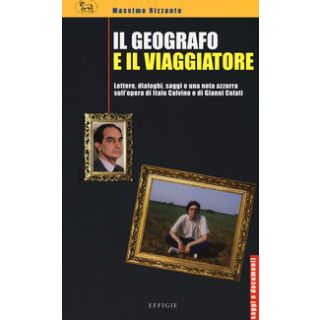 Il geografo e il viaggiatore. Lettere, dialoghi, saggi e una nota azzurra sulla prosa di Italo Calvino e Gianni Celati - Rizzante Massimo
