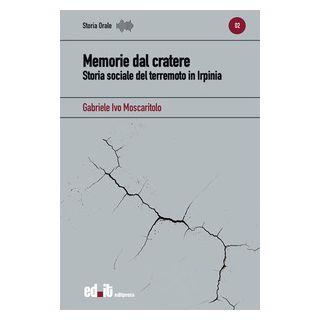 Memorie dal cratere. Storia sociale del terremoto in Irpinia - Moscaritolo Gabriele Ivo