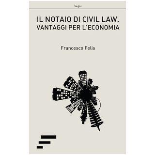 Il notaio di civil law. Vantaggi per l'ecomonia - Felis Francesco
