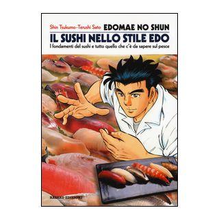 Edomae no shun. Il sushi nello stile Edo. I fondamenti del sushi e tutto quello che c'è da sapere sul pesce - Shin Tsukumo; Teruschi Sato