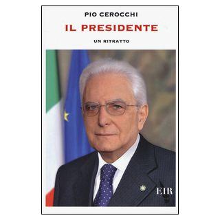 Il presidente. Un ritratto - Cerocchi Pio - Eir