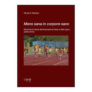 Mens sana in corpore sano. Ricerche di storia dell'educazione fisica e dello sport (2003-2013) - Barbieri Nicola S.