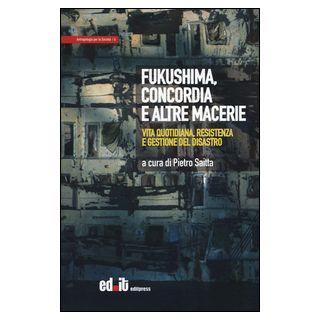 Fukushima, Concordia e altre macerie. Vita quotidiana, resistenza e gestione del disastro - Saitta P. (cur.) - editpress