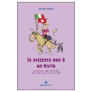 La Svizzera non è un trullo. Un esilarante viaggio in bicicletta dalla Puglia alla patria del cioccolato - Nebbia Antonio