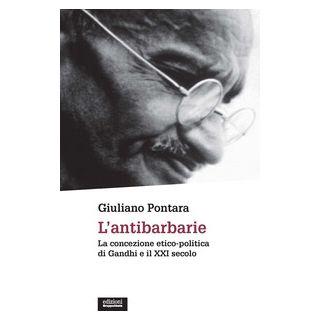 L'antibarbarie. La concezione etico-politica di Gandhi e il XXI secolo - Pontara Giuliano