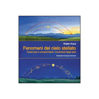 Fenomeni del cielo stellato. Osservare e comprendere i movimenti degli astri - Kraul Walter