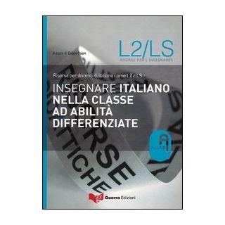 Insegnare italiano nella classe ad abilità differenziate. Risorse per docenti di italiano come L2 e LS - Caon F. (cur.)