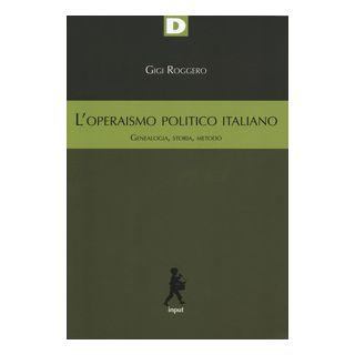L'operaismo politico italiano. Genealogia, storia, metodo - Roggero Gigi