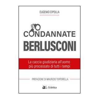 Condannate Berlusconi. La caccia giudiziaria all'uomo più processato di tutti i tempi - Cipolla Eugenio