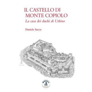 Il castello di Monte Copiolo. La casa dei duchi di Urbino - Sacco Daniele