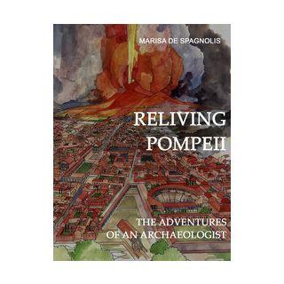Reliving Pompeii. The adventures of an archaeologist - De Spagnolis Marisa