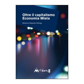 Oltre il capitalismo. Economia mista - Sullings Guillermo Alejandro; Colombo V. (cur.)