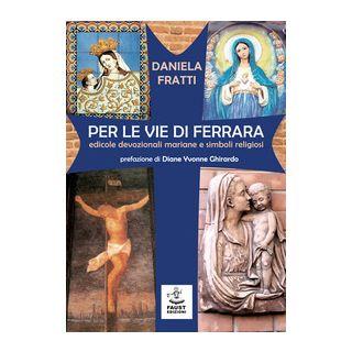 Per le vie di Ferrara. Edicole devozionali mariane e simboli religiosi - Fratti Daniela